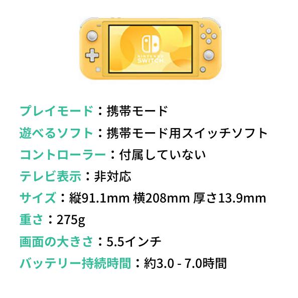 ニンテンドースイッチライト(Nintendo Switch Lite)プレイモード:携帯モード 遊べるソフト:携帯モード用スイッチソフト コントローラー:付属していない テレビ表示:非対応 サイズ:縦91.1mm 横208mm 厚さ13.9mm 重さ:275g 画面の大きさ:5.5インチ バッテリー持続時間:約3.0 - 7.0時間